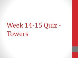Week  14-15  Quiz -  Towers