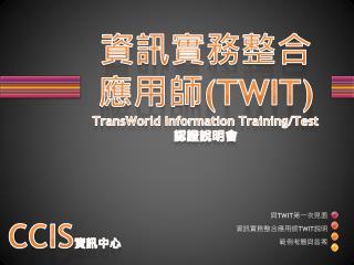 資訊 實務整合應用 師 (TWIT) TransWorld  Information  Training/Test 認證說明會