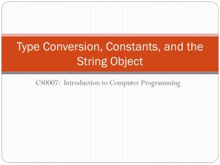 Type Conversion, Constants,  and the  String  Object