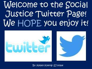 Welcome to the Social Justice Twitter Page! We  HOPE  you enjoy it!