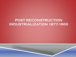 POST RECONSTRUCTION INDUSTRIALIZATION 1877-1900