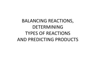 BALANCING REACTIONS, DETERMINING  TYPES OF REACTIONS AND PREDICTING PRODUCTS