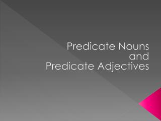 Predicate Nouns and Predicate Adjectives