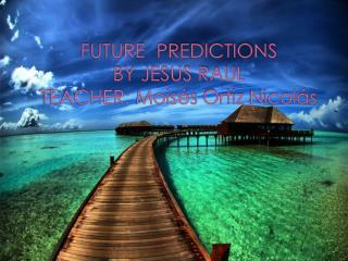 FUTURE   PREDICTIONS BY JESUS RAUL TEACHER:  Moisés  Ortiz  Nicolás