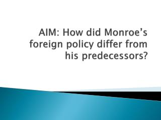 AIM:  How did Monroe's foreign policy differ from his predecessors?
