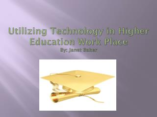 Utilizing Technology in Higher Education Work  Place By:  Janet Baker
