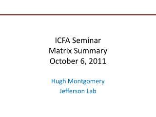 ICFA Seminar Matrix Summary October 6, 2011
