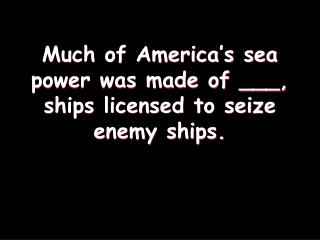 Much of America s sea power was made of ___, ships licensed to seize enemy ships.