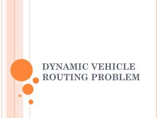 DYNAMIC VEHICLE ROUTING PROBLEM