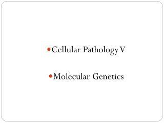 Cellular Pathology V Molecular  Genetics