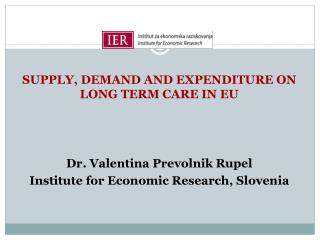 SUPPLY, DEMAND AND EXPENDITURE ON LONG TERM CARE IN EU Dr. Valentina Prevolnik Rupel