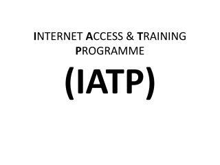 I NTERNET  A CCESS &  T RAINING  P ROGRAMME (IATP)