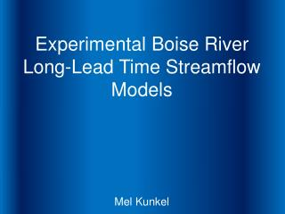 Experimental Boise River Long-Lead Time Streamflow Models Mel Kunkel