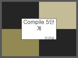 Compile 5 단계 이규남
