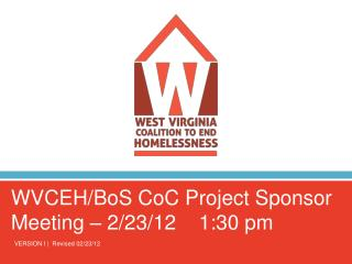WVCEH/BoS CoC Project Sponsor Meeting – 2/23/12    1:30 pm