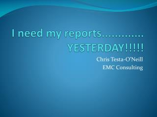 I need  my reports............. YESTERDAY!!!!!