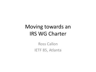 Moving towards an  IRS WG Charter