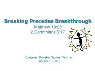 Breaking Precedes Breakthrough Matthew 19:29 2 Corinthians  5:17