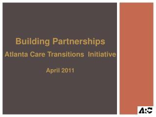 Building Partnerships Atlanta Care Transitions  Initiative April 2011