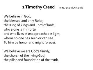 1 Timothy Creed		 (1: 17, 3:15-16, 6:15- 16) We  believe in God,  the  blessed and only Ruler ,