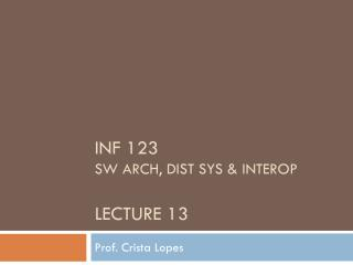 INF 123  SW Arch, dist sys &  interop Lecture 13