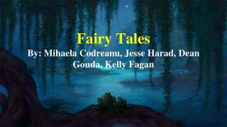 Fairy Tales  By: Mihaela Codreanu, Jesse Harad, Dean Gouda, Kelly Fagan