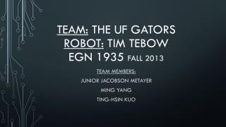 Team:  The UF Gators Robot:  Tim  Tebow EGN 1935  Fall 2013