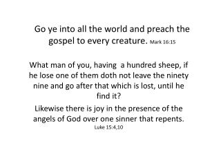 Go ye  into all the world and preach the gospel to every creature .  Mark 16:15