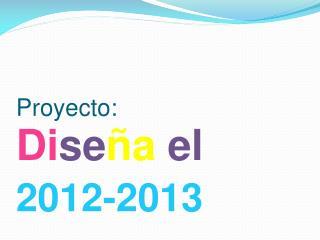 Proyecto: Di se ña el Cam bio 2012-2013