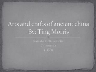 Arts and crafts of ancient china By: Ting Morris