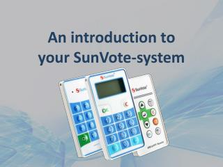An introduction to  your  SunVote -system