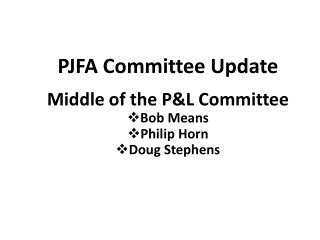PJFA Committee Update Middle of the P&L Committee Bob Means Philip Horn Doug Stephens