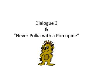 "Dialogue 3 & ""Never Polka with a Porcupine"""