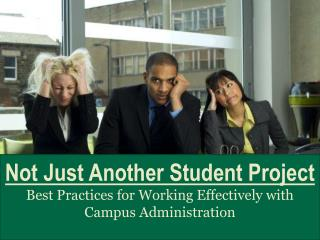 Not Just Another Student Project Best Practices for Working Effectively with Campus Administration