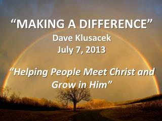 """ MAKING A DIFFERENCE "" Dave  Klusacek July 7 ,  2013 ""Helping People Meet Christ and Grow in Him"""