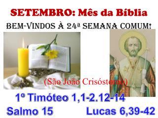 SETEMBRO: Mês da Bíblia BeM-VINDOS  À 24ª SEMANA COMUM! (São João  Crisóstomo )