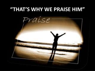 �THAT�S WHY WE PRAISE HIM�