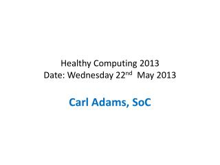 Healthy Computing 2013 Date: Wednesday 22 nd   May 2013