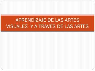 APRENDIZAJE DE LAS ARTES VISUALES  Y A TRAVÉS DE LAS ARTES