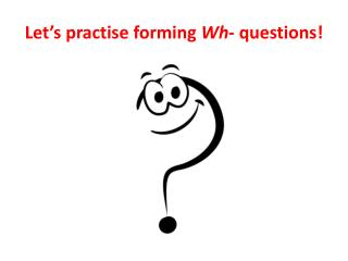 Let's practise forming  Wh - questions!
