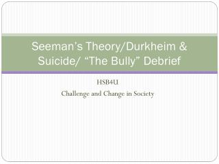 Seeman�s Theory/Durkheim & Suicide/ �The Bully� Debrief