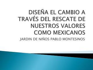 DISEÑA EL CAMBIO A TRAVÉS DEL RESCATE DE NUESTROS VALORES COMO MEXICANOS
