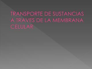 TRANSPORTE DE SUSTANCIAS A TRAVES DE LA MEMBRANA CELULAR