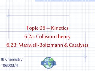 Topic 06 – Kinetics 6.2a: Collision theory 6.2B: Maxwell-Boltzmann & Catalysts