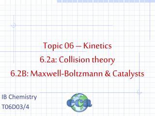 Topic 06 – Kinetics 6.2a: Collision theory 6.2B: Maxwell-Boltzmann & Catalysts