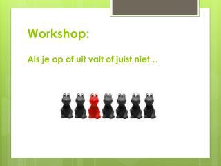 Workshop: Als  je op of uit valt of juist niet…