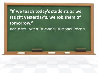 """If we teach today's students as we taught yesterday's, we rob them of tomorrow."""