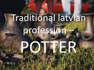 Traditional latvian profession  –  POTTER