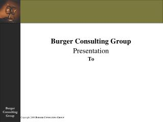 Burger Consulting GroupPresentation To