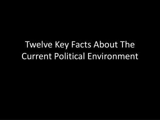 Twelve Key Facts About The Current Political Environment